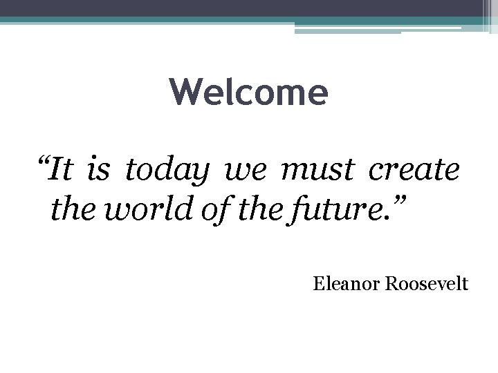 """Welcome """"It is today we must create the world of the future. """" Eleanor"""