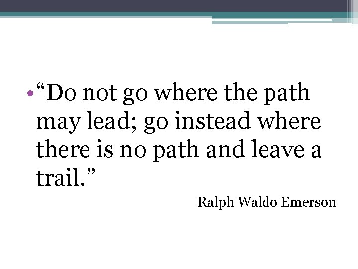 """• """"Do not go where the path may lead; go instead where there"""