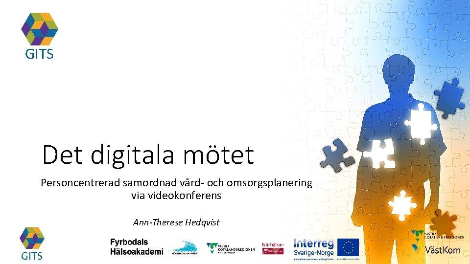 GITS Det digitala mötet Personcentrerad samordnad vård- och omsorgsplanering via videokonferens Ann-Therese Hedqvist GITS