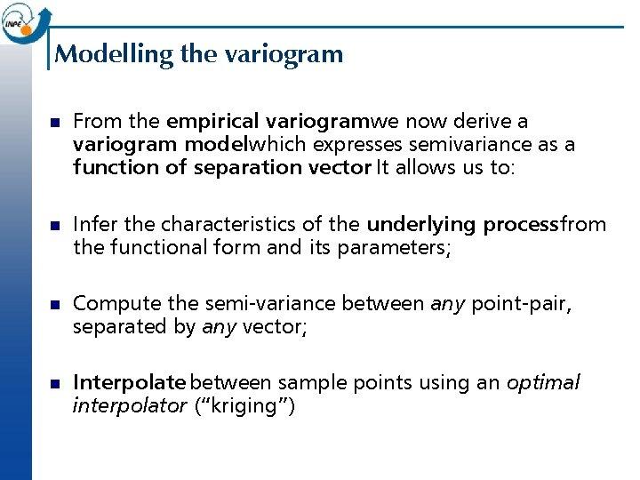 Modelling the variogram n From the empirical variogramwe now derive a variogram model which