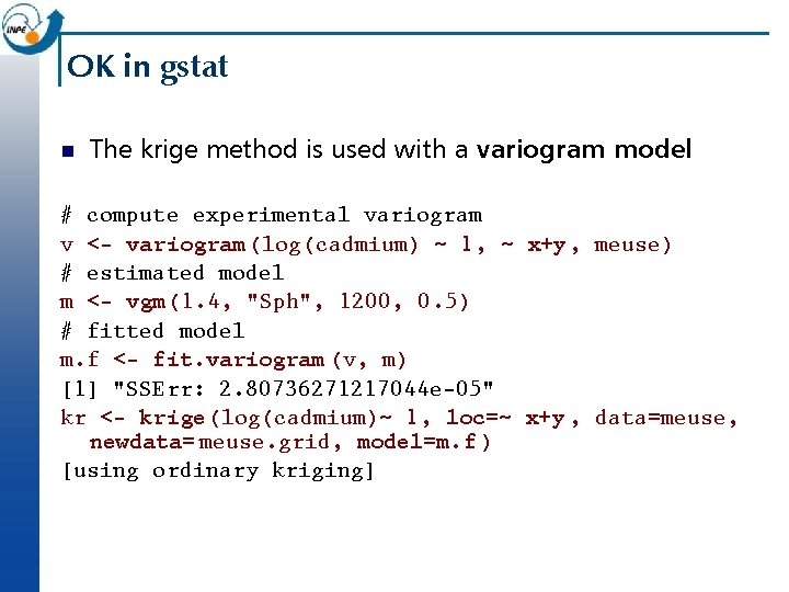 OK in gstat n The krige method is used with a variogram model: #