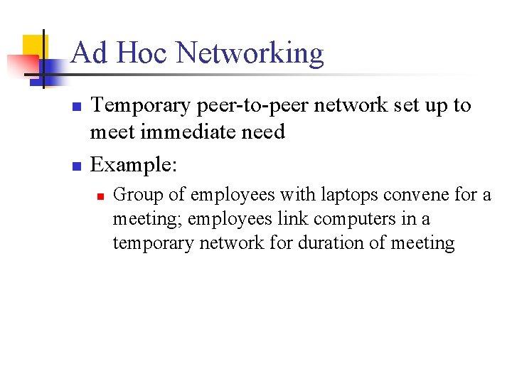 Ad Hoc Networking n n Temporary peer-to-peer network set up to meet immediate need