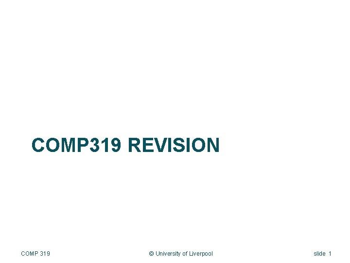 COMP 319 REVISION COMP 319 © University of Liverpool slide 1