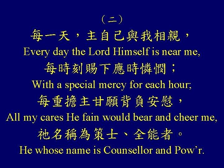 (二) 每一天,主自己與我相親, Every day the Lord Himself is near me, 每時刻賜下應時憐憫; With a special