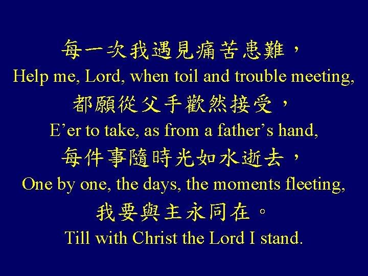 每一次我遇見痛苦患難, Help me, Lord, when toil and trouble meeting, 都願從父手歡然接受, E'er to take, as