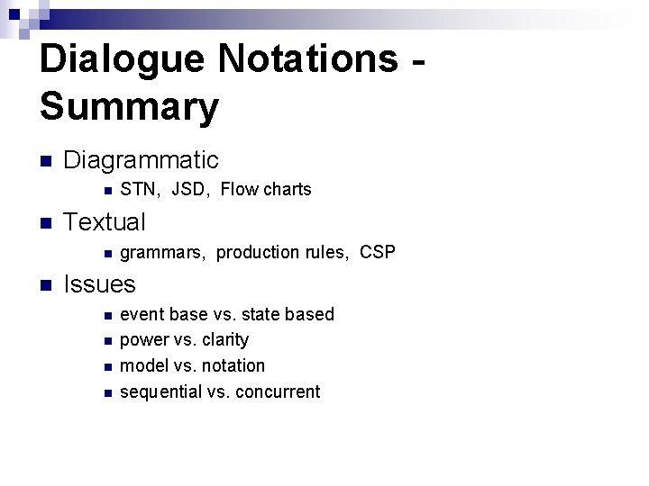 Dialogue Notations Summary n Diagrammatic n n Textual n n STN, JSD, Flow charts
