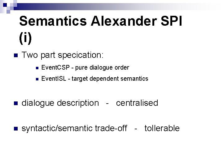 Semantics Alexander SPI (i) n Two part specication: n Event. CSP - pure dialogue