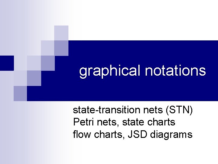 graphical notations state-transition nets (STN) Petri nets, state charts flow charts, JSD diagrams