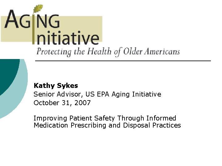 Kathy Sykes Senior Advisor, US EPA Aging Initiative October 31, 2007 Improving Patient Safety