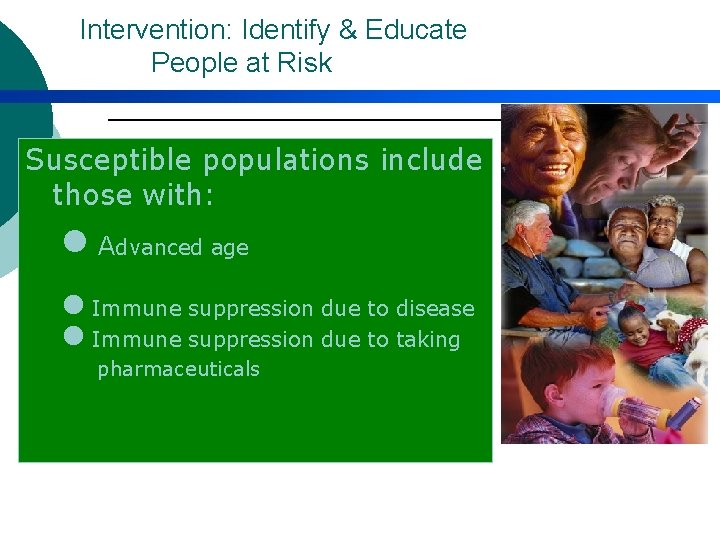 Intervention: Identify & Educate People at Risk Susceptible populations include those with: l Advanced