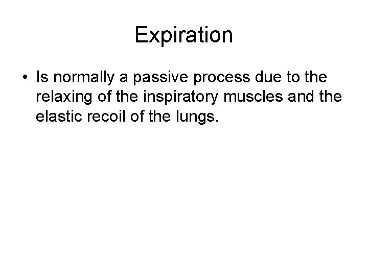 Expiration • Is normally a passive process due to the relaxing of the inspiratory
