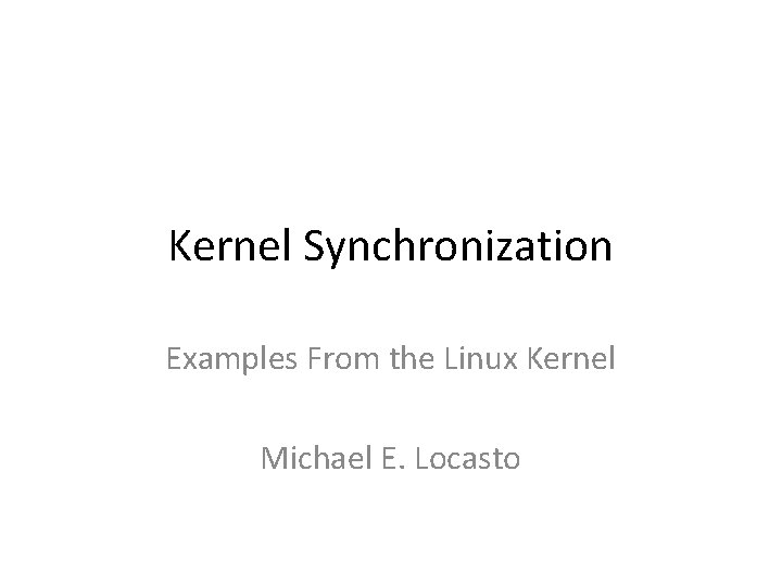 Kernel Synchronization Examples From the Linux Kernel Michael E. Locasto