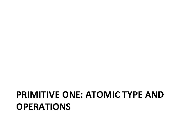 PRIMITIVE ONE: ATOMIC TYPE AND OPERATIONS