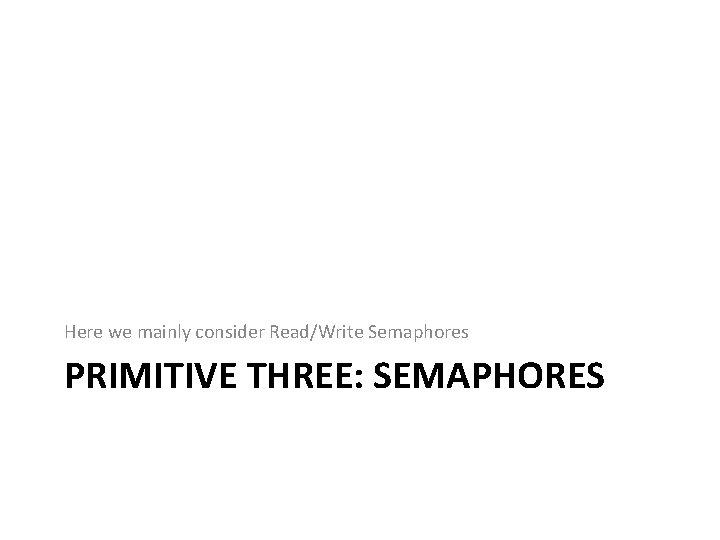 Here we mainly consider Read/Write Semaphores PRIMITIVE THREE: SEMAPHORES