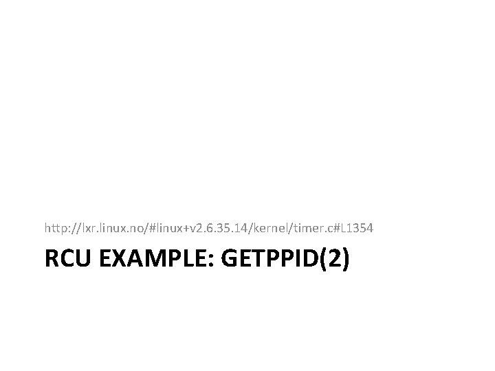 http: //lxr. linux. no/#linux+v 2. 6. 35. 14/kernel/timer. c#L 1354 RCU EXAMPLE: GETPPID(2)