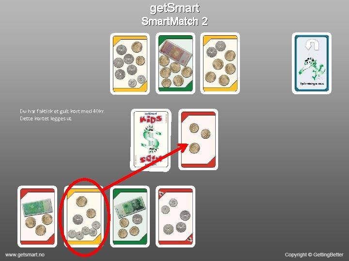 get. Smart. Match 2 Du har faktisk et gult kort med 40 kr. Dette