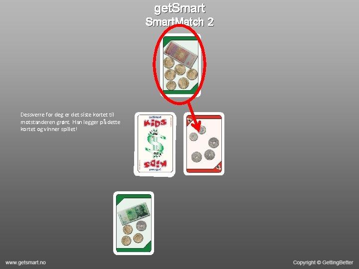 get. Smart. Match 2 Dessverre for deg er det siste kortet til motstanderen grønt.