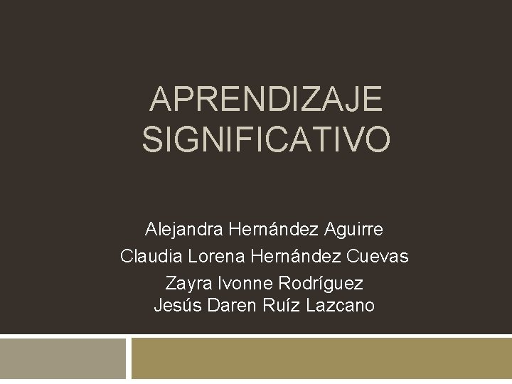 APRENDIZAJE SIGNIFICATIVO Alejandra Hernández Aguirre Claudia Lorena Hernández Cuevas Zayra Ivonne Rodríguez Jesús Daren