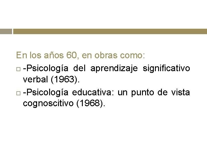 En los años 60, en obras como: -Psicología del aprendizaje significativo verbal (1963). -Psicología