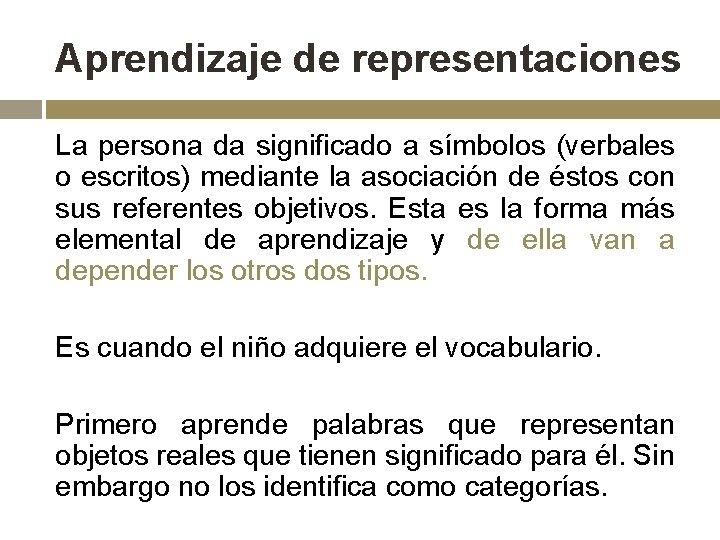 Aprendizaje de representaciones La persona da significado a símbolos (verbales o escritos) mediante la