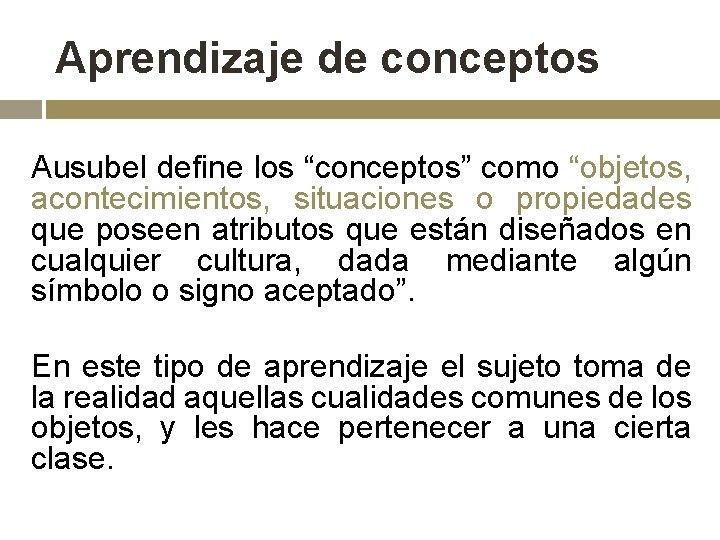 """Aprendizaje de conceptos Ausubel define los """"conceptos"""" como """"objetos, acontecimientos, situaciones o propiedades que"""