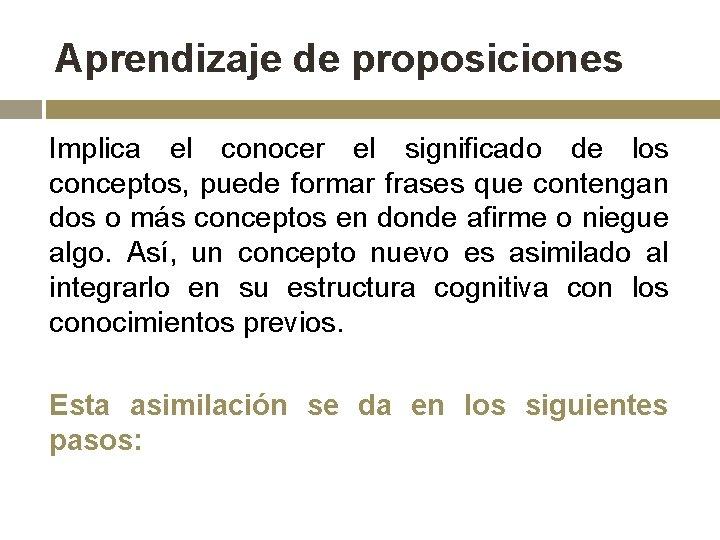 Aprendizaje de proposiciones Implica el conocer el significado de los conceptos, puede formar frases
