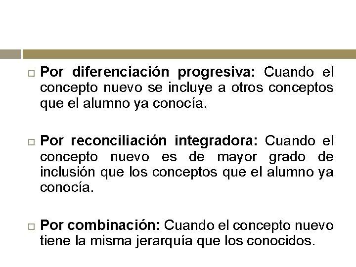 Por diferenciación progresiva: Cuando el concepto nuevo se incluye a otros conceptos que