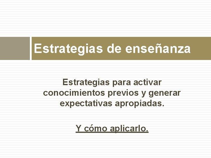 Estrategias de enseñanza Estrategias para activar conocimientos previos y generar expectativas apropiadas. Y cómo