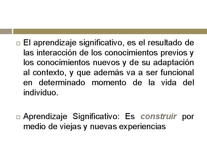 El aprendizaje significativo, es el resultado de las interacción de los conocimientos previos