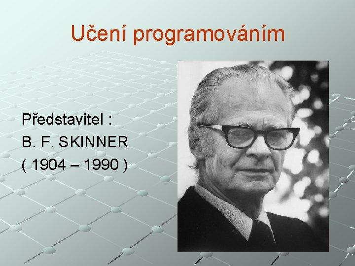 Učení programováním Představitel : B. F. SKINNER ( 1904 – 1990 )