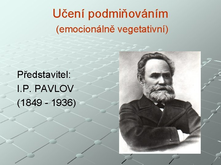 Učení podmiňováním (emocionálně vegetativní) Představitel: I. P. PAVLOV (1849 - 1936)