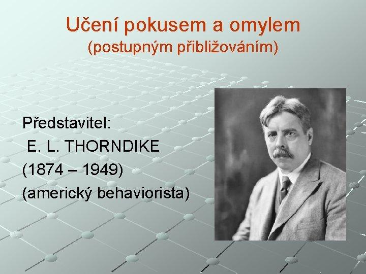 Učení pokusem a omylem (postupným přibližováním) Představitel: E. L. THORNDIKE (1874 – 1949) (americký