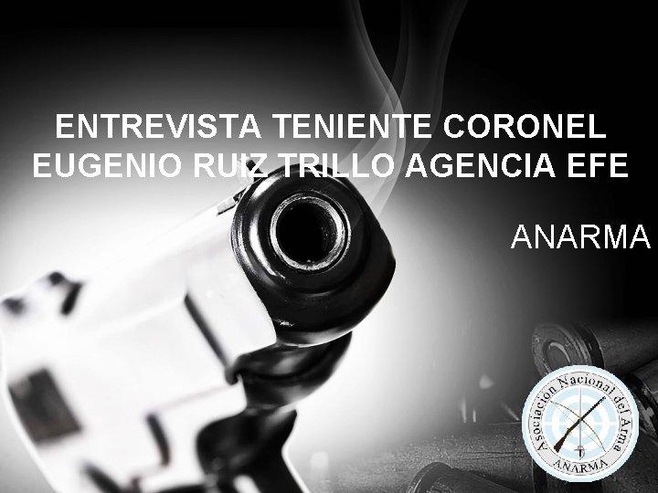 ENTREVISTA TENIENTE CORONEL EUGENIO RUIZ TRILLO AGENCIA EFE ANARMA