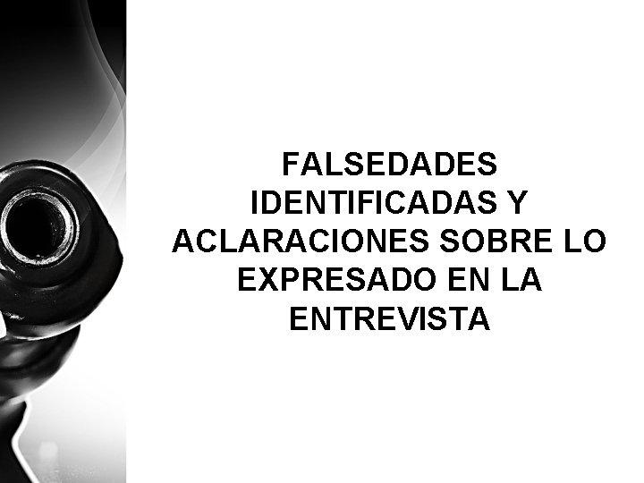 FALSEDADES IDENTIFICADAS Y ACLARACIONES SOBRE LO EXPRESADO EN LA ENTREVISTA