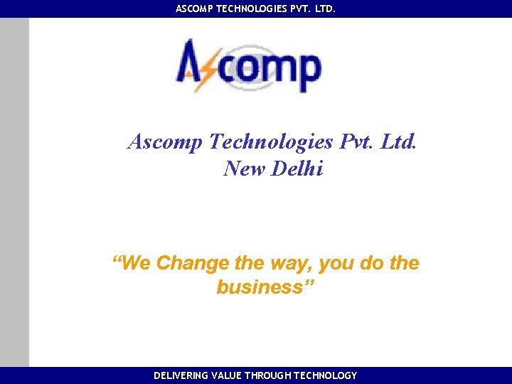 "ASCOMP TECHNOLOGIES PVT. LTD. Ascomp Technologies Pvt. Ltd. New Delhi ""We Change the way,"