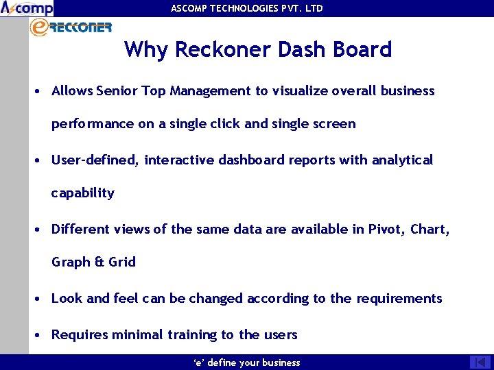 ASCOMP TECHNOLOGIES PVT. LTD Why Reckoner Dash Board • Allows Senior Top Management to