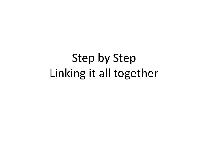 Step by Step Linking it all together