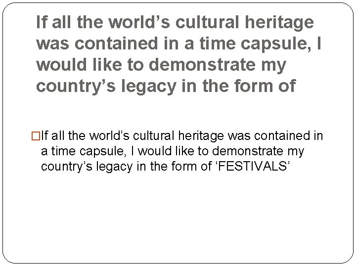 If all the world's cultural heritage was contained in a time capsule, I would