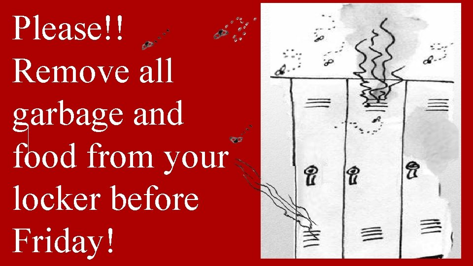 Please!! Remove all garbage and food from your locker before Friday!