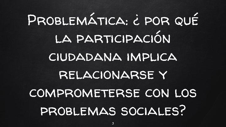 Problemática: ¿ por qué la participación ciudadana implica relacionarse y comprometerse con los problemas