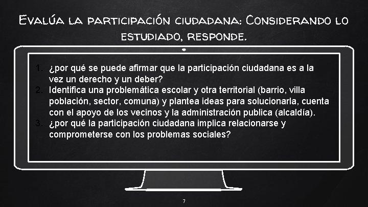 Evalúa la participación ciudadana: Considerando lo estudiado, responde. 1. ¿por qué se puede afirmar