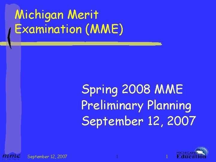 Michigan Merit Examination (MME) Spring 2008 MME Preliminary Planning September 12, 2007 1 1