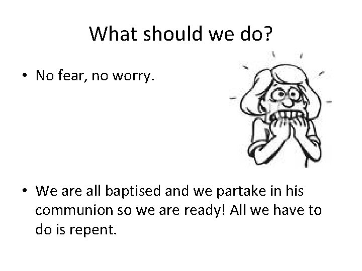 What should we do? • No fear, no worry. • We are all baptised