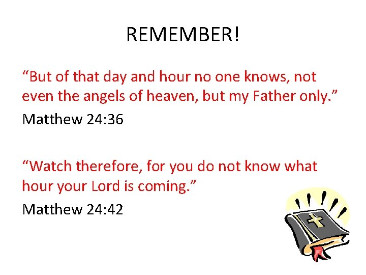 """REMEMBER! """"But of that day and hour no one knows, not even the angels"""