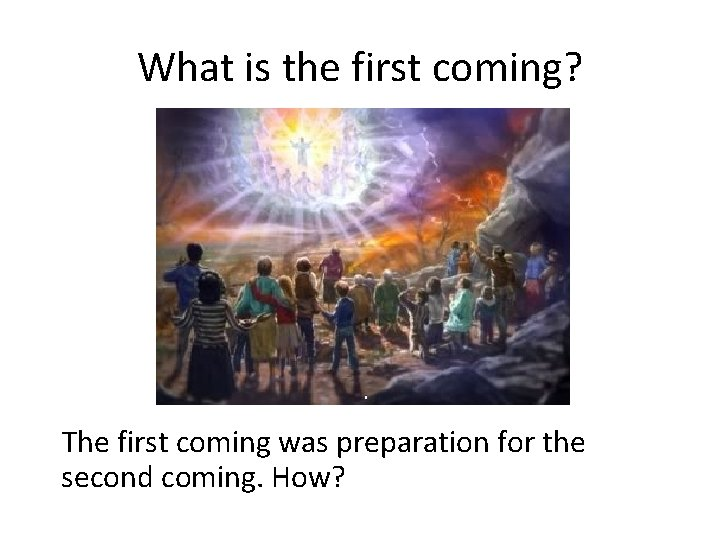 What is the first coming? The first coming was preparation for the second coming.