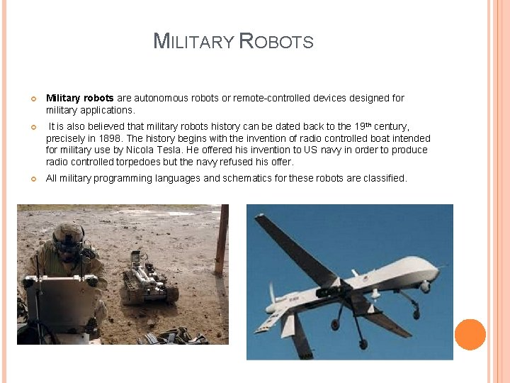 MILITARY ROBOTS Military robots are autonomous robots or remote-controlled devices designed for military applications.