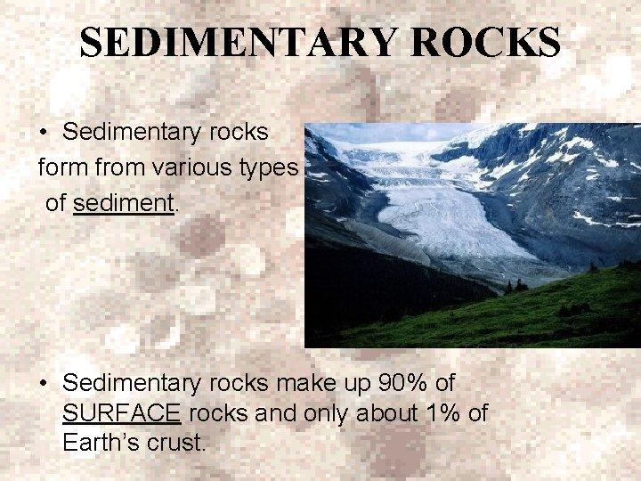 SEDIMENTARY ROCKS • Sedimentary rocks form from various types of sediment. • Sedimentary rocks