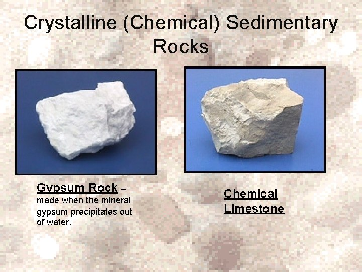 Crystalline (Chemical) Sedimentary Rocks Gypsum Rock – made when the mineral gypsum precipitates out