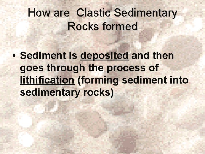 How are Clastic Sedimentary Rocks formed • Sediment is deposited and then goes through