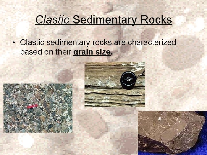 Clastic Sedimentary Rocks • Clastic sedimentary rocks are characterized based on their grain size.